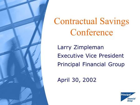 Contractual Savings Conference Larry Zimpleman Executive Vice President Principal Financial Group April 30, 2002.