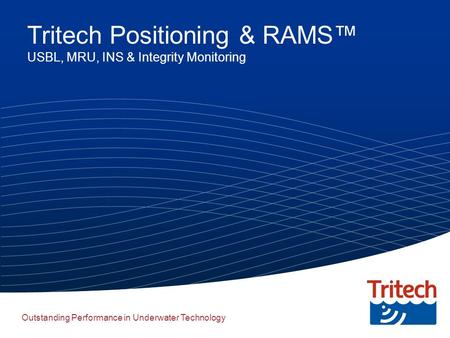 Outstanding Performance in Underwater Technology Tritech Positioning & RAMS™ USBL, MRU, INS & Integrity Monitoring.