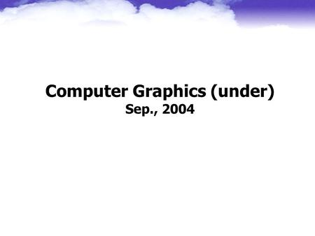 Computer Graphics (under) Sep., 2004 Jung Hong Chuang CSIE NCTU.