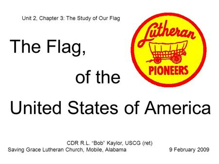 "The Flag, of the United States of America Unit 2, Chapter 3: The Study of Our Flag CDR R.L. ""Bob"" Kaylor, USCG (ret) Saving Grace Lutheran Church, Mobile,"