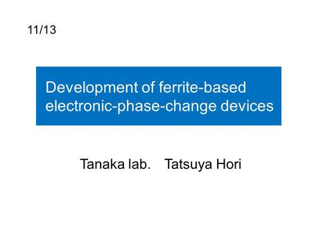 11/13 Development of ferrite-based electronic-phase-change devices Tanaka lab. Tatsuya Hori.