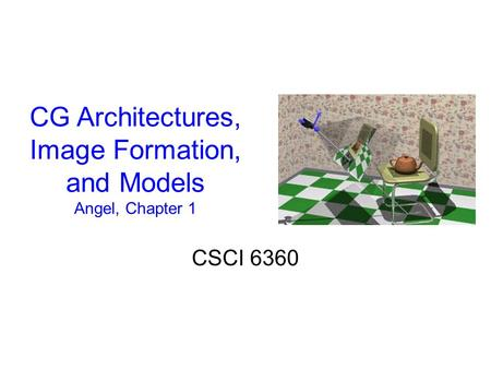 CG Architectures, Image Formation, and Models Angel, Chapter 1 CSCI 6360.
