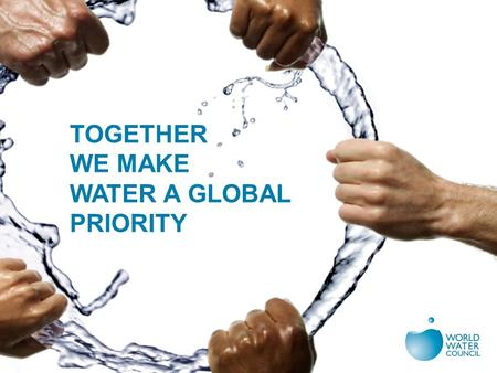 TOGETHER WE MAKE WATER A GLOBAL PRIORITY. OUR WORLD RIGHT NOW Water and sanitation crisis and progress Food, energy, urbanization, finances, development.