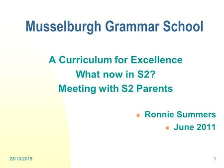 28/10/20151 A Curriculum for Excellence What now in S2? Meeting with S2 Parents Ronnie Summers June 2011 Musselburgh Grammar School.