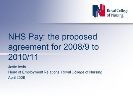 NHS Pay: the proposed agreement for 2008/9 to 2010/11 Josie Irwin Head of Employment Relations, Royal College of Nursing April 2008.