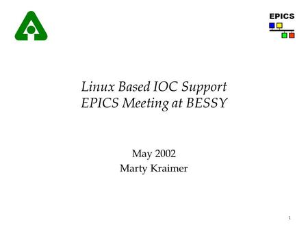 1 EPICS Linux Based IOC Support EPICS Meeting at BESSY May 2002 Marty Kraimer.