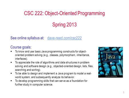 1 CSC 222: Object-Oriented Programming Spring 2013 Course goals:  To know and use basic Java programming constructs for object- oriented problem solving.