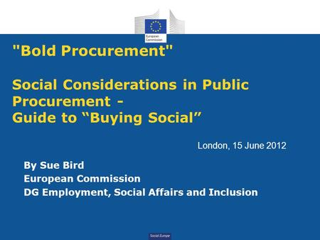 "Social Europe Bold Procurement Social Considerations in Public Procurement - Guide to ""Buying Social"" By Sue Bird European Commission DG Employment,"