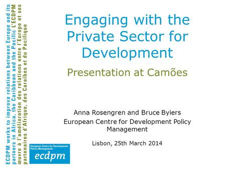 Presentation at Camões Anna Rosengren and Bruce Byiers European Centre for Development Policy Management Lisbon, 25th March 2014 Engaging with the Private.