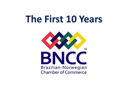 The First 10 Years. OBJECTIVE of BNCC: Promote Commercial Relations between Brazil and Norway.