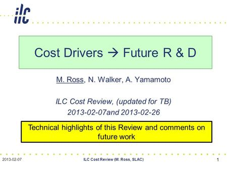 M. Ross, N. Walker, A. Yamamoto ILC Cost Review, (updated for TB) 2013-02-07and 2013-02-26 Cost Drivers  Future R & D 2013-02-07ILC Cost Review (M. Ross,