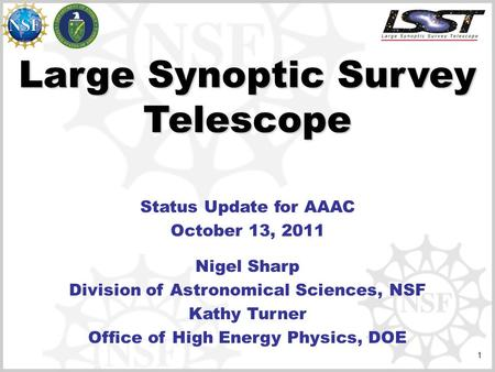 1 Large Synoptic Survey Telescope Status Update for AAAC October 13, 2011 Nigel Sharp Division of Astronomical Sciences, NSF Kathy Turner Office of High.