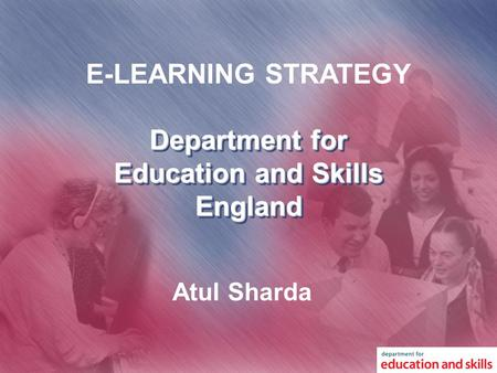 Department for Education and Skills England E-LEARNING STRATEGY Atul Sharda.
