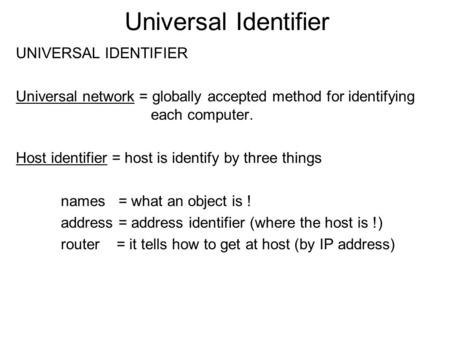 Universal Identifier UNIVERSAL IDENTIFIER Universal network = globally accepted method for identifying each computer. Host identifier = host is identify.