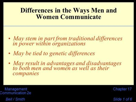 Chapter 17Management Communication 2e Bell / Smith Slide 1 of 6 Differences in the Ways Men and Women Communicate May stem in part from traditional differences.