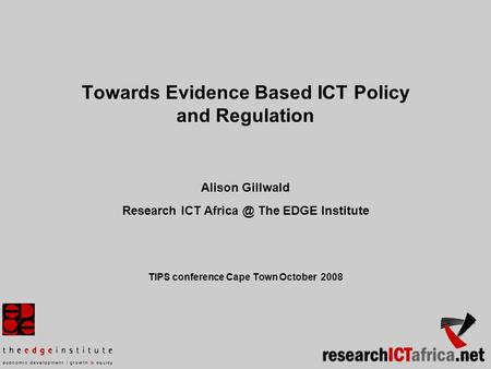 Towards Evidence Based ICT Policy and Regulation Alison Gillwald Research ICT The EDGE Institute TIPS conference Cape Town October 2008.