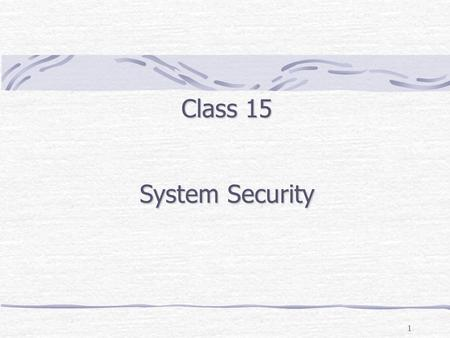1 Class 15 System Security. Outline Security Threats (External: malware, spoofing/phishing, sniffing, & data theft: Internal: unauthorized data access,