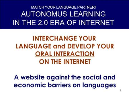 1 MATCH YOUR LANGUAGE PARTNER! AUTONOMUS LEARNING IN THE 2.0 ERA OF INTERNET INTERCHANGE YOUR LANGUAGE and DEVELOP YOUR ORAL INTERACTION ON THE INTERNET.