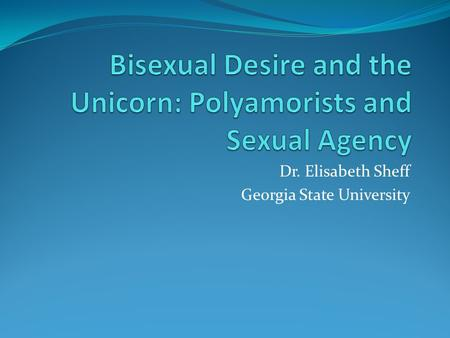 Dr. Elisabeth Sheff Georgia State University. Bisexuality and Polyamory Strong association between bisexuality and polyamory/non-monogamy Excuse to stigmatize.