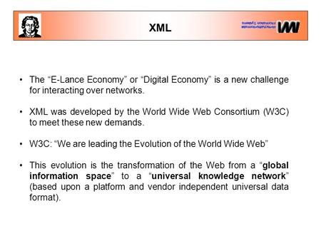"XML The ""E-Lance Economy"" or ""Digital Economy"" is a new challenge for interacting over networks. XML was developed by the World Wide Web Consortium (W3C)"