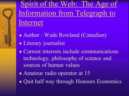 Spirit of the Web: The Age of Information from Telegraph to Internet  Author : Wade Rowland (Canadian)  Literary journalist  Current interests include.