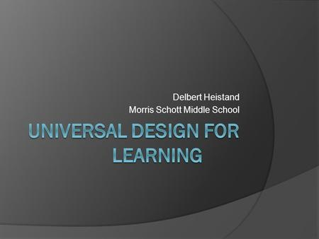 Delbert Heistand Morris Schott Middle School. WHAT IS UNIVERSAL DESIGN? The design of products and environments to be usable by all people, to the greatest.