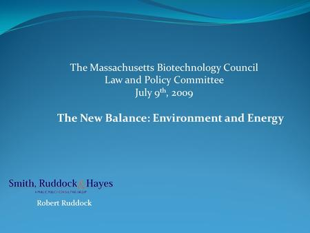The New Balance: Environment and Energy Robert Ruddock The Massachusetts Biotechnology Council Law and Policy Committee July 9 th, 2009.