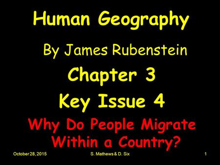 October 28, 2015S. Mathews & D. Six1 Human Geography By James Rubenstein Chapter 3 Key Issue 4 Why Do People Migrate Within a Country?
