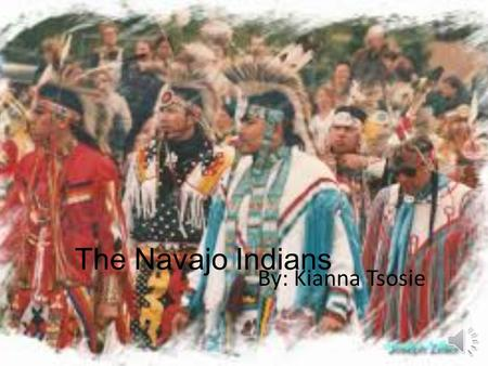The Navajo Indians By: Kianna Tsosie Table of Contents  Slid three: Traditions  Slid Four: What did they eat  Slid Five: Where did they live  Slid.