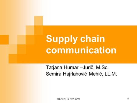 REACH, 12 Nov. 2009 1 Supply chain communication Tatjana Humar –Jurič, M.Sc. Semira Hajrlahović Mehić, LL.M.