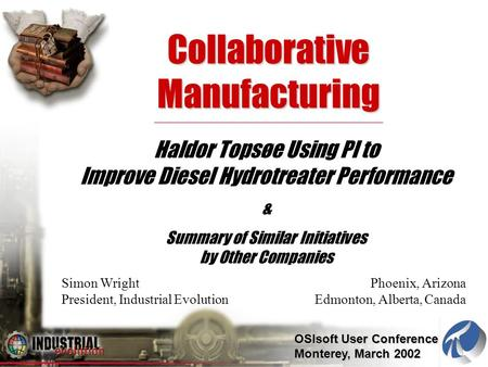 OSIsoft User Conference Monterey, March 2002 Collaborative Manufacturing Haldor Topsøe Using PI to Improve Diesel Hydrotreater Performance & Summary of.