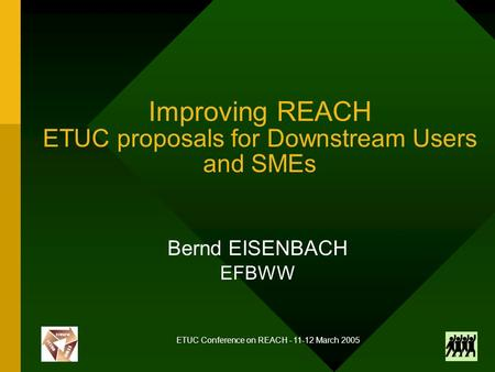 ETUC Conference on REACH - 11-12 March 2005 Improving REACH ETUC proposals for Downstream Users and SMEs Bernd EISENBACH EFBWW.