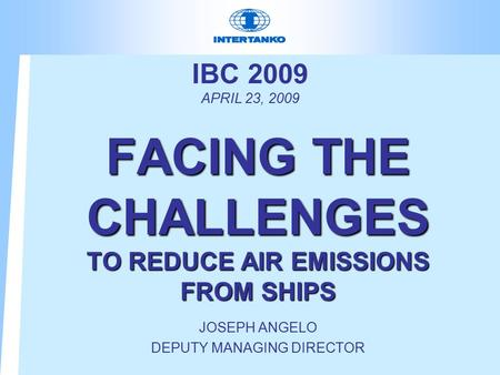 IBC 2009 APRIL 23, 2009 FACING THE CHALLENGES TO REDUCE AIR EMISSIONS FROM SHIPS JOSEPH ANGELO DEPUTY MANAGING DIRECTOR.