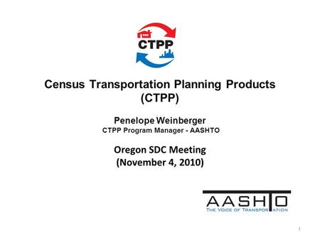 Census Transportation Planning Products (CTPP) Penelope Weinberger CTPP Program Manager - AASHTO Oregon SDC Meeting (November 4, 2010) 1.