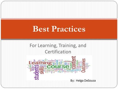 For Learning, Training, and Certification Best Practices By: Helga DeSousa.