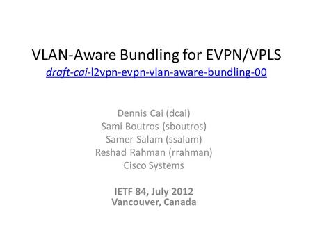 VLAN-Aware Bundling for EVPN/VPLS draft-cai-l2vpn-evpn-vlan-aware-bundling-00 draft-cai-l2vpn-evpn-vlan-aware-bundling-00 Dennis Cai (dcai) Sami Boutros.