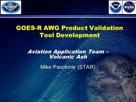 1 GOES-R AWG Product Validation Tool Development Aviation Application Team – Volcanic Ash Mike Pavolonis (STAR)