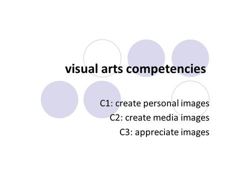 Visual arts competencies C1: create personal images C2: create media images C3: appreciate images.