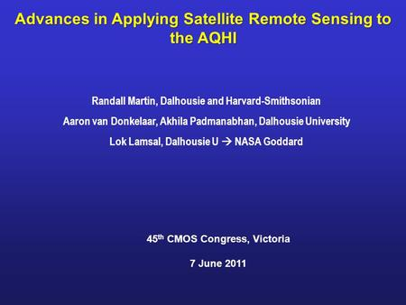 Advances in Applying Satellite Remote Sensing to the AQHI Randall Martin, Dalhousie and Harvard-Smithsonian Aaron van Donkelaar, Akhila Padmanabhan, Dalhousie.