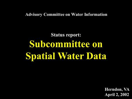 Advisory Committee on Water Information Status report: Subcommittee on Spatial Water Data Herndon, VA April 2, 2002.