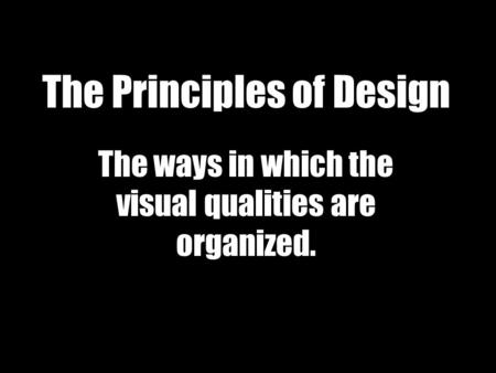 The Principles of Design The ways in which the visual qualities are organized.