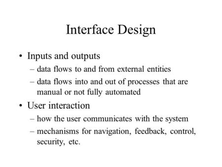 Interface Design Inputs and outputs –data flows to and from external entities –data flows into and out of processes that are manual or not fully automated.