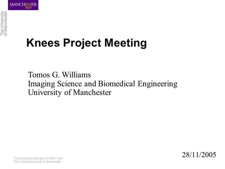 Combining the strengths of UMIST and The Victoria University of Manchester Knees Project Meeting 28/11/2005 Tomos G. Williams Imaging Science and Biomedical.