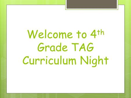 Welcome to 4 th Grade TAG Curriculum Night. Tonight's Agenda  Parking Lot/Questions  Math  English Language Arts  Science/Social Studies/Curriculum.