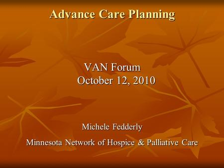 Advance Care Planning VAN Forum October 12, 2010 Michele Fedderly Minnesota Network of Hospice & Palliative Care.