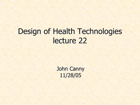 Design of Health Technologies lecture 22 John Canny 11/28/05.