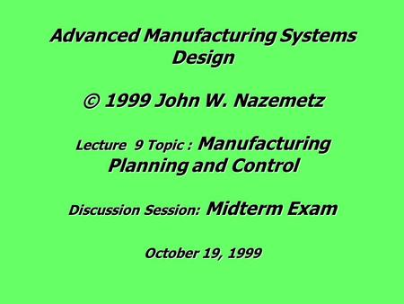 Advanced Manufacturing Systems Design © 1999 John W. Nazemetz Lecture 9 Topic : Manufacturing Planning and Control Discussion Session: Midterm Exam October.