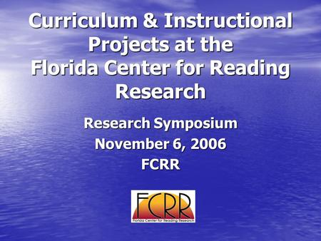 Curriculum & Instructional Projects at the Florida Center for Reading Research Research Symposium November 6, 2006 FCRR.