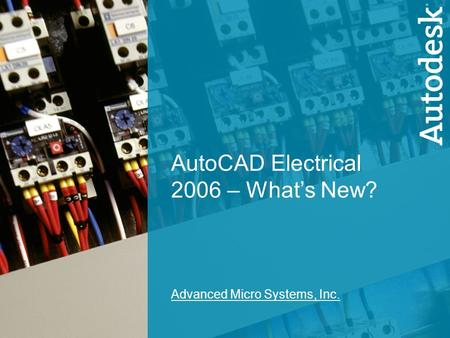 1 AutoCAD Electrical 2006 - What's New? AutoCAD Electrical 2006 – What's New? Advanced Micro Systems, Inc.