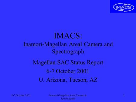 6-7 October 2001Inamori-Magellan Areal Camera & Spectrograph 1 IMACS: Inamori-Magellan Areal Camera and Spectrograph Magellan SAC Status Report 6-7 October.